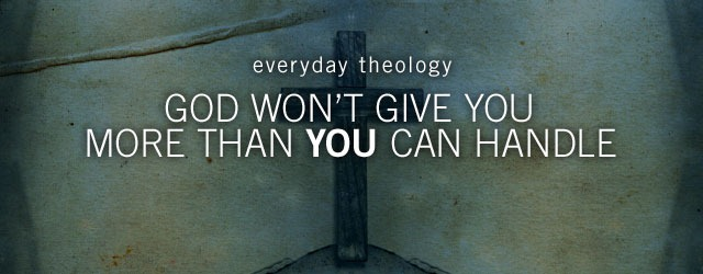 Folk Theology : Part 2 – God Will Never Give Me More Than I Can Handle