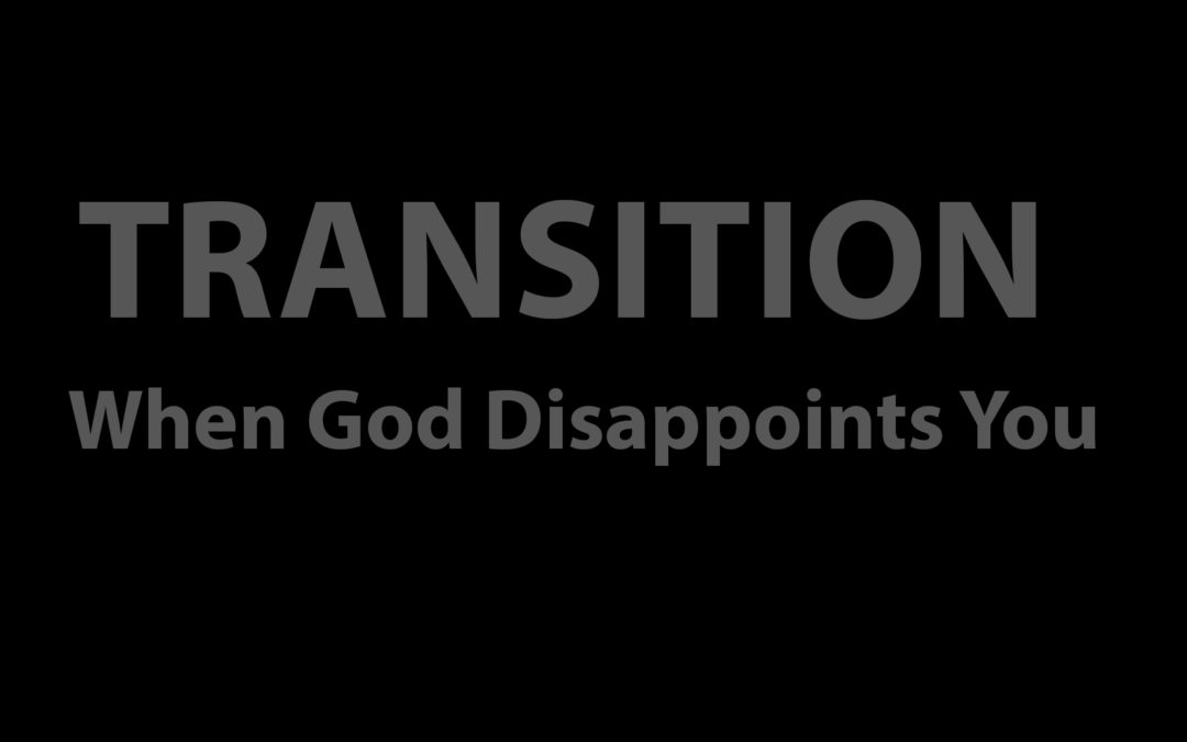 Transition: When God Disappoints You