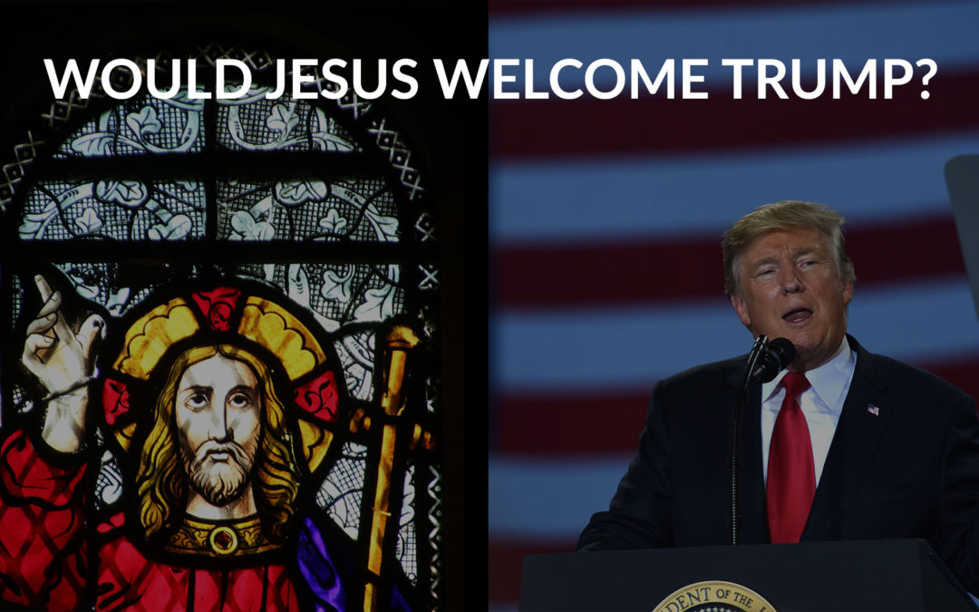 Would Jesus Welcome Trump?