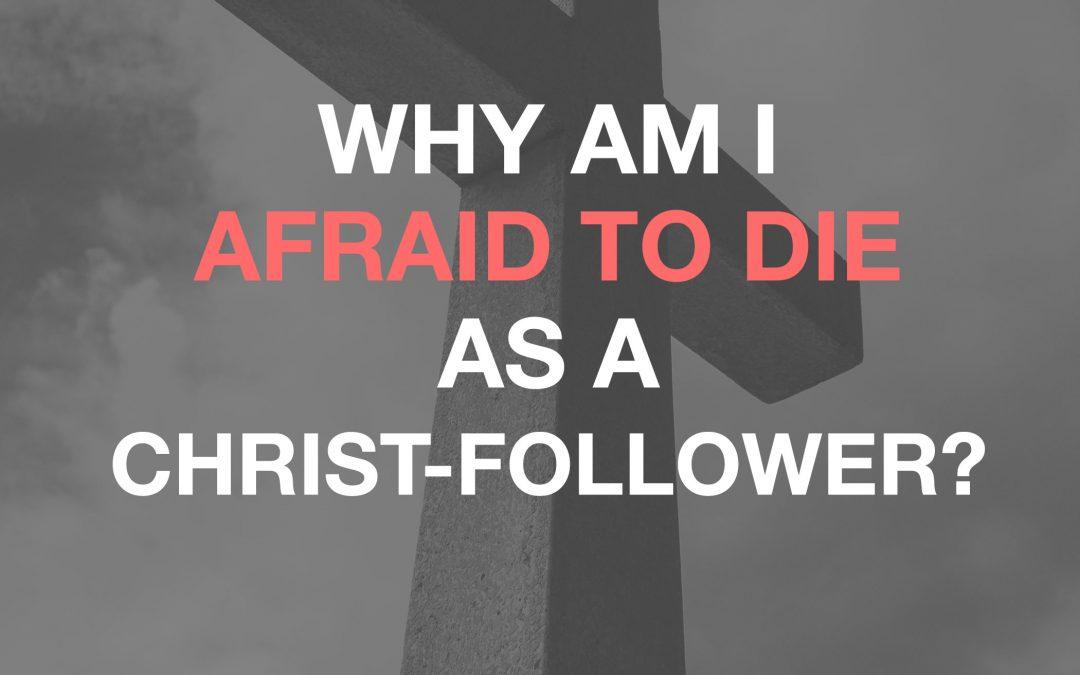 Why Am I Afraid To Die As A Christ-Follower?