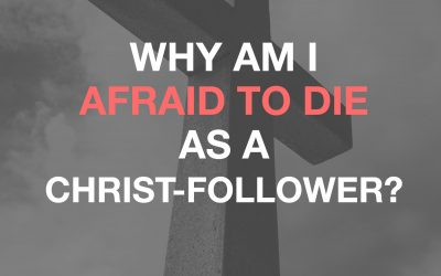 Why Am I Afraid To Die As A Christ-Follower?