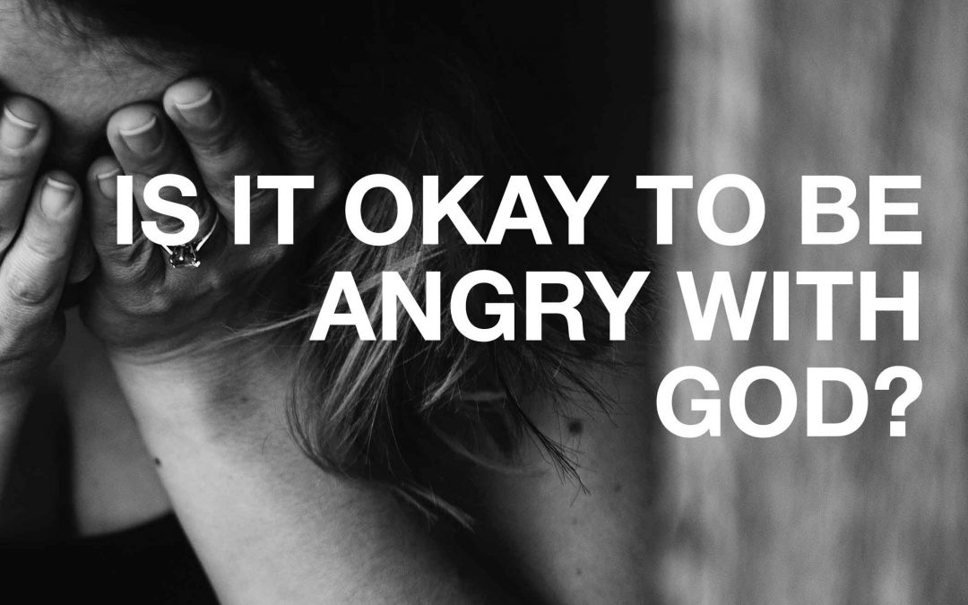 Is It Okay To Be Angry With God?