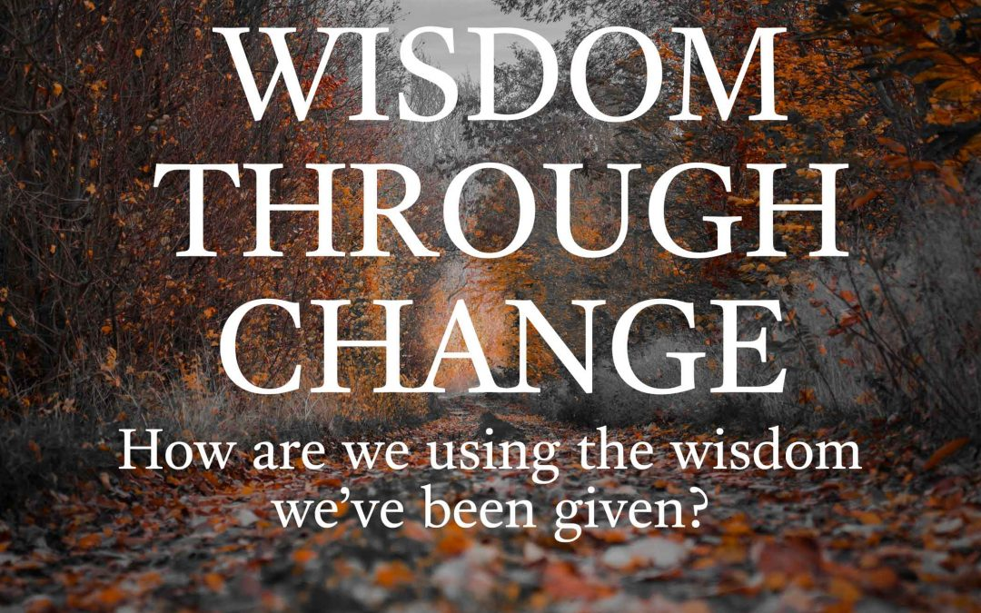 Wisdom Through Change: How Are We Using The Wisdom We've Been Given?