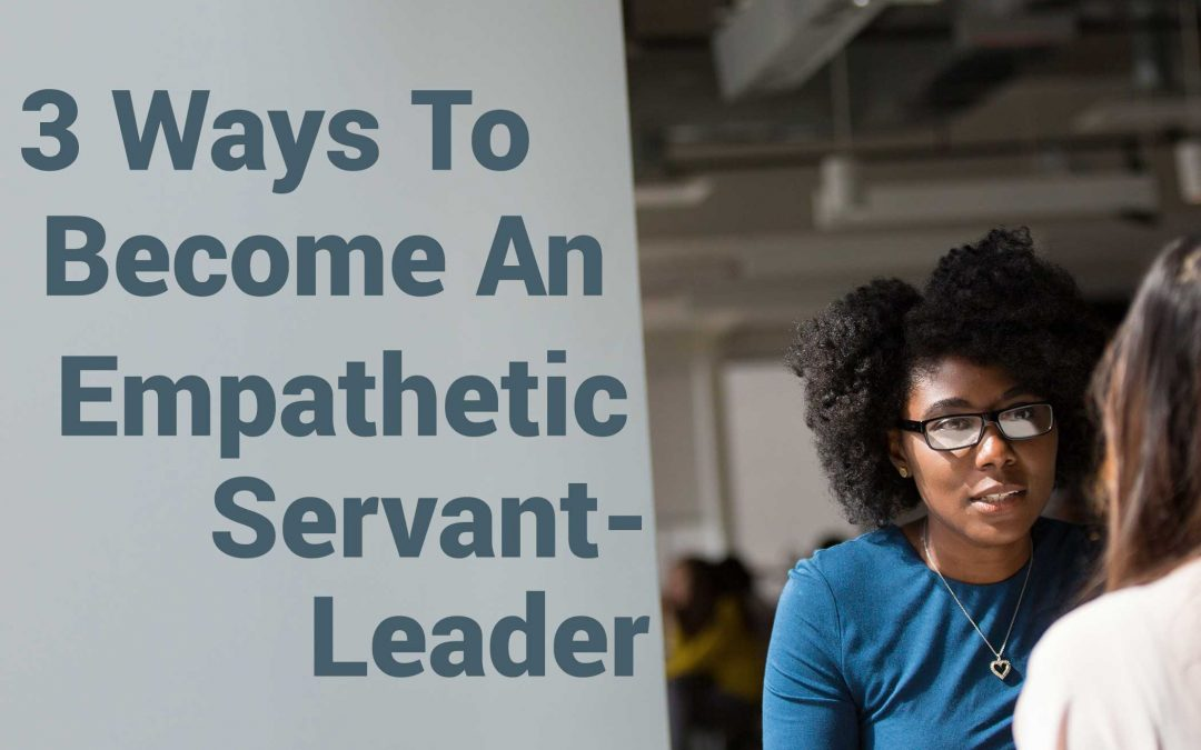 3 Ways To Become An Empathetic Servant-Leader