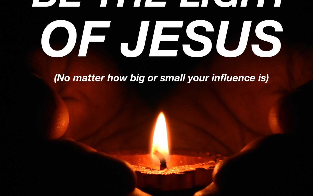 Be The Light Of Jesus (No Matter How Big Or Small Your Influence Is)
