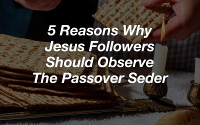5 Reasons Why Jesus Followers Should Observe The Passover Seder